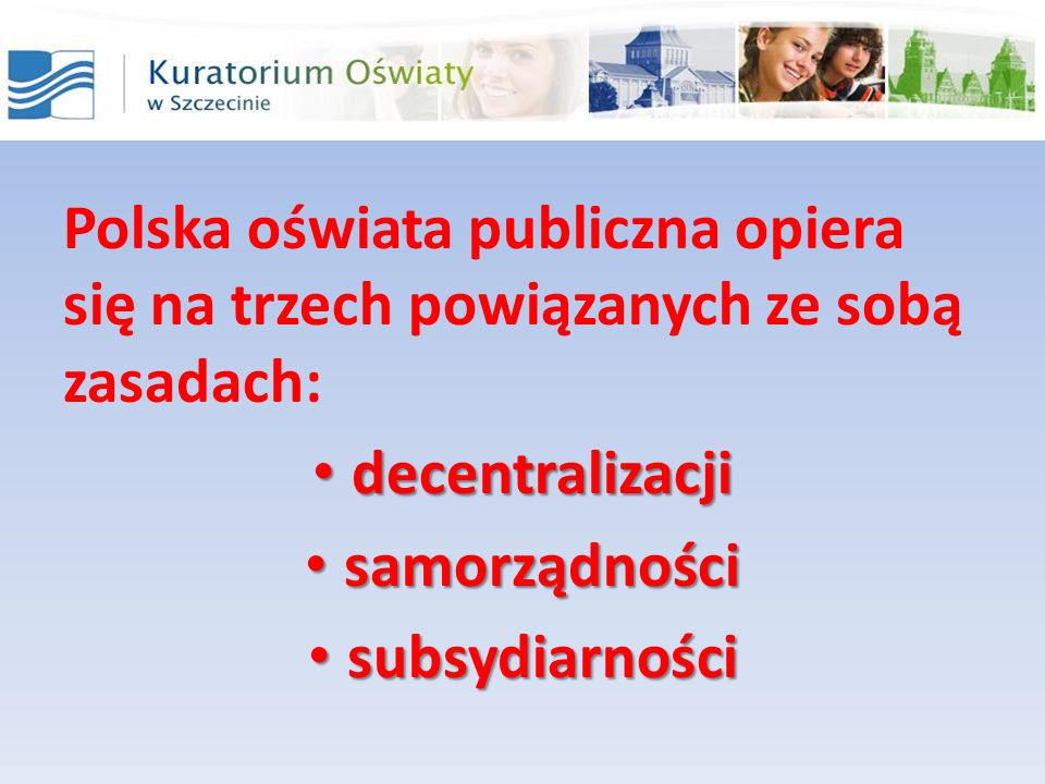 Polska oświata publiczna opiera się na trzech powiązanych ze sobą zasadach: decentralizacji decentralizacji samorządności samorządności subsydiarności