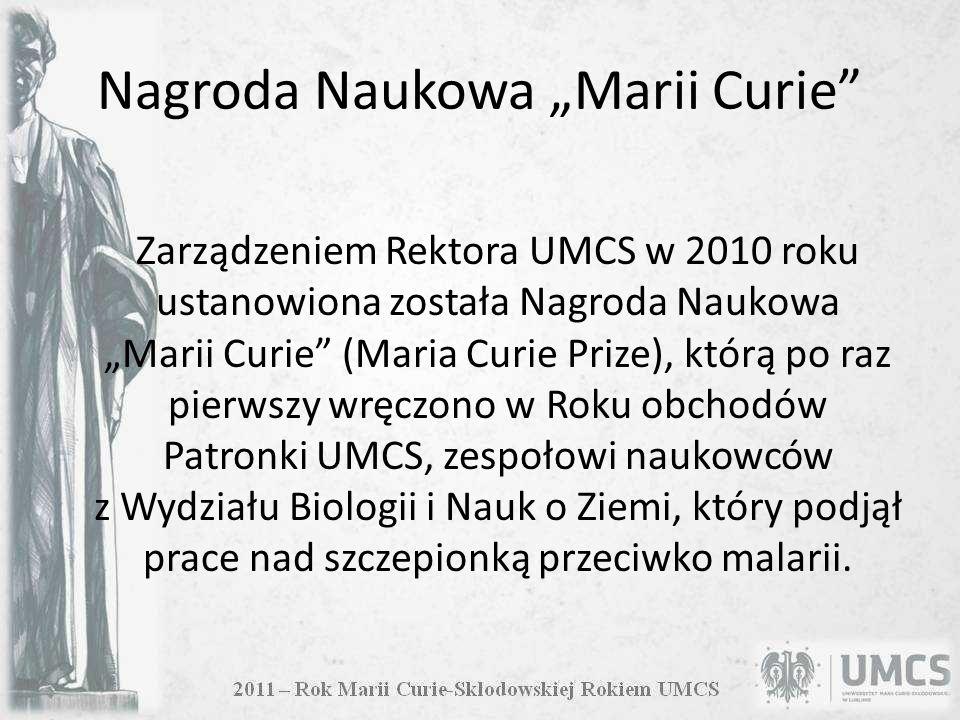 Nagroda Naukowa Marii Curie Zarządzeniem Rektora UMCS w 2010 roku ustanowiona została Nagroda Naukowa Marii Curie (Maria Curie Prize), którą po raz pierwszy wręczono w Roku obchodów Patronki UMCS, zespołowi naukowców z Wydziału Biologii i Nauk o Ziemi, który podjął prace nad szczepionką przeciwko malarii.