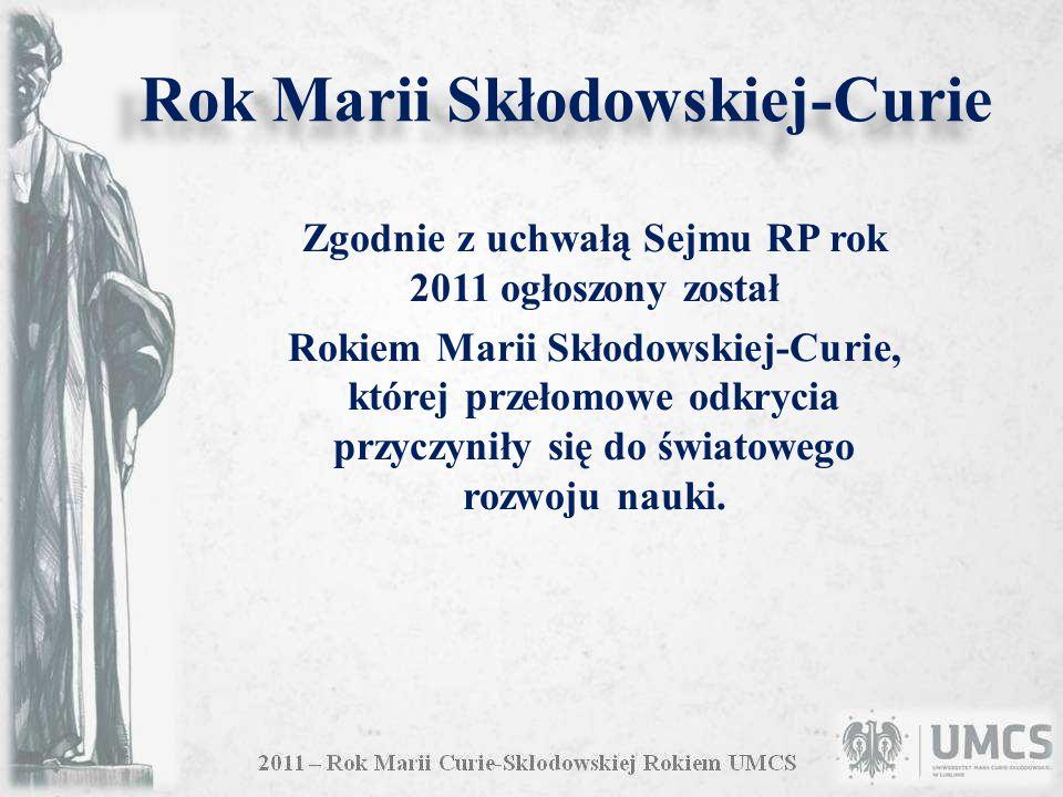 Rok Marii Skłodowskiej-Curie Zgodnie z uchwałą Sejmu RP rok 2011 ogłoszony został Rokiem Marii Skłodowskiej-Curie, której przełomowe odkrycia przyczyniły się do światowego rozwoju nauki.