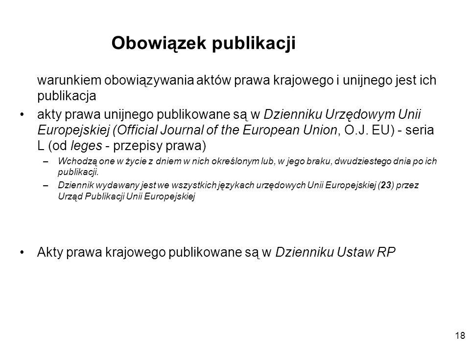 18 Obowiązek publikacji warunkiem obowiązywania aktów prawa krajowego i unijnego jest ich publikacja akty prawa unijnego publikowane są w Dzienniku Ur