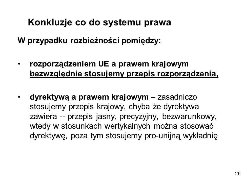 26 Konkluzje co do systemu prawa W przypadku rozbieżności pomiędzy: rozporządzeniem UE a prawem krajowym bezwzględnie stosujemy przepis rozporządzenia