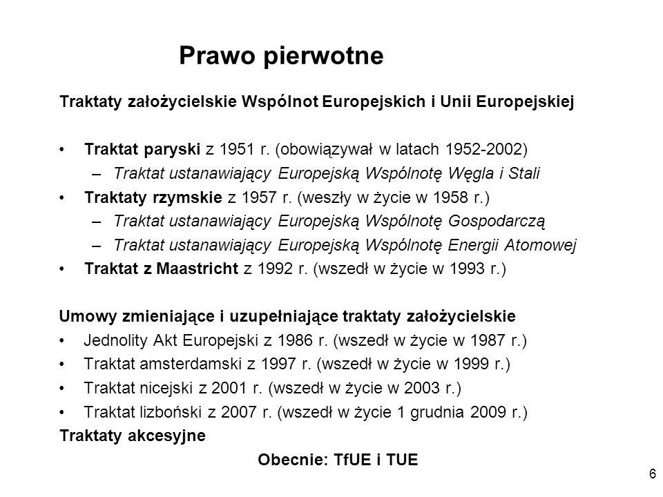 6 Prawo pierwotne Traktaty założycielskie Wspólnot Europejskich i Unii Europejskiej Traktat paryski z 1951 r. (obowiązywał w latach 1952-2002) –Trakta