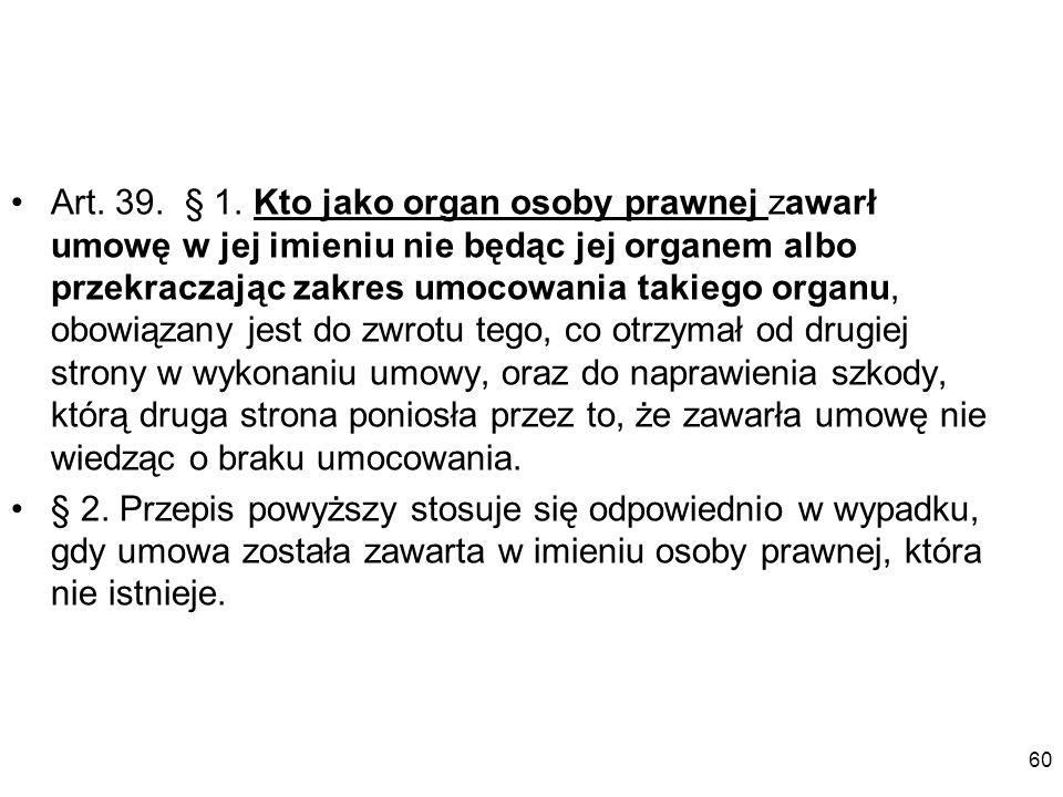 Art. 39. § 1. Kto jako organ osoby prawnej zawarł umowę w jej imieniu nie będąc jej organem albo przekraczając zakres umocowania takiego organu, obowi