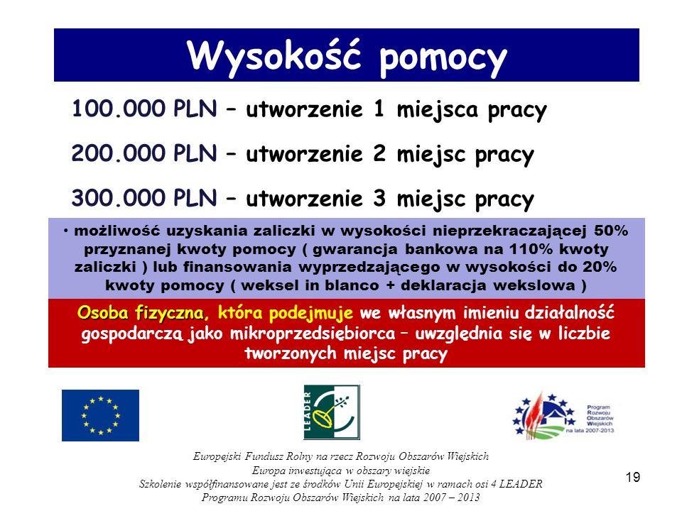 100.000 PLN – utworzenie 1 miejsca pracy 200.000 PLN – utworzenie 2 miejsc pracy 300.000 PLN – utworzenie 3 miejsc pracy możliwość uzyskania zaliczki w wysokości nieprzekraczającej 50% przyznanej kwoty pomocy ( gwarancja bankowa na 110% kwoty zaliczki ) lub finansowania wyprzedzającego w wysokości do 20% kwoty pomocy ( weksel in blanco + deklaracja wekslowa ) Wysokość pomocy Osoba fizyczna Osoba fizyczna, która podejmuje we własnym imieniu działalność gospodarczą jako mikroprzedsiębiorca – uwzględnia się w liczbie tworzonych miejsc pracy 19 Europejski Fundusz Rolny na rzecz Rozwoju Obszarów Wiejskich Europa inwestująca w obszary wiejskie Szkolenie współfinansowane jest ze środków Unii Europejskiej w ramach osi 4 LEADER Programu Rozwoju Obszarów Wiejskich na lata 2007 – 2013