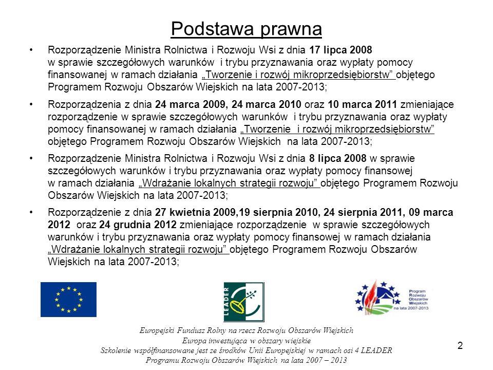 Podstawa prawna Rozporządzenie Ministra Rolnictwa i Rozwoju Wsi z dnia 17 lipca 2008 w sprawie szczegółowych warunków i trybu przyznawania oraz wypłaty pomocy finansowanej w ramach działania Tworzenie i rozwój mikroprzedsiębiorstw objętego Programem Rozwoju Obszarów Wiejskich na lata 2007-2013; Rozporządzenia z dnia 24 marca 2009, 24 marca 2010 oraz 10 marca 2011 zmieniające rozporządzenie w sprawie szczegółowych warunków i trybu przyznawania oraz wypłaty pomocy finansowanej w ramach działania Tworzenie i rozwój mikroprzedsiębiorstw objętego Programem Rozwoju Obszarów Wiejskich na lata 2007-2013; Rozporządzenie Ministra Rolnictwa i Rozwoju Wsi z dnia 8 lipca 2008 w sprawie szczegółowych warunków i trybu przyznawania oraz wypłaty pomocy finansowej w ramach działania Wdrażanie lokalnych strategii rozwoju objętego Programem Rozwoju Obszarów Wiejskich na lata 2007-2013; Rozporządzenie z dnia 27 kwietnia 2009,19 sierpnia 2010, 24 sierpnia 2011, 09 marca 2012 oraz 24 grudnia 2012 zmieniające rozporządzenie w sprawie szczegółowych warunków i trybu przyznawania oraz wypłaty pomocy finansowej w ramach działania Wdrażanie lokalnych strategii rozwoju objętego Programem Rozwoju Obszarów Wiejskich na lata 2007-2013; 2 Europejski Fundusz Rolny na rzecz Rozwoju Obszarów Wiejskich Europa inwestująca w obszary wiejskie Szkolenie współfinansowane jest ze środków Unii Europejskiej w ramach osi 4 LEADER Programu Rozwoju Obszarów Wiejskich na lata 2007 – 2013