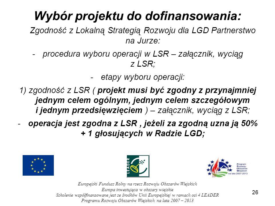 Wybór projektu do dofinansowania: Zgodność z Lokalną Strategią Rozwoju dla LGD Partnerstwo na Jurze: -procedura wyboru operacji w LSR – załącznik, wyciąg z LSR; -etapy wyboru operacji: 1) zgodność z LSR ( projekt musi być zgodny z przynajmniej jednym celem ogólnym, jednym celem szczegółowym i jednym przedsięwzięciem ) – załącznik, wyciąg z LSR; -operacja jest zgodna z LSR, jeżeli za zgodną uzna ją 50% + 1 głosujących w Radzie LGD; 26 Europejski Fundusz Rolny na rzecz Rozwoju Obszarów Wiejskich Europa inwestująca w obszary wiejskie Szkolenie współfinansowane jest ze środków Unii Europejskiej w ramach osi 4 LEADER Programu Rozwoju Obszarów Wiejskich na lata 2007 – 2013