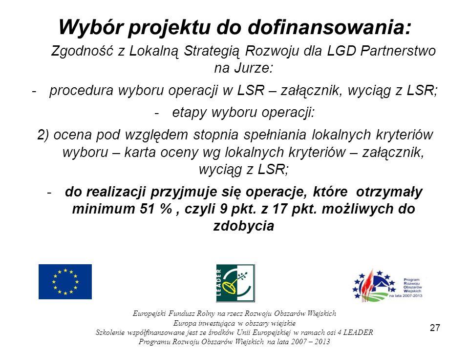 Wybór projektu do dofinansowania: Zgodność z Lokalną Strategią Rozwoju dla LGD Partnerstwo na Jurze: -procedura wyboru operacji w LSR – załącznik, wyciąg z LSR; -etapy wyboru operacji: 2) ocena pod względem stopnia spełniania lokalnych kryteriów wyboru – karta oceny wg lokalnych kryteriów – załącznik, wyciąg z LSR; -do realizacji przyjmuje się operacje, które otrzymały minimum 51 %, czyli 9 pkt.