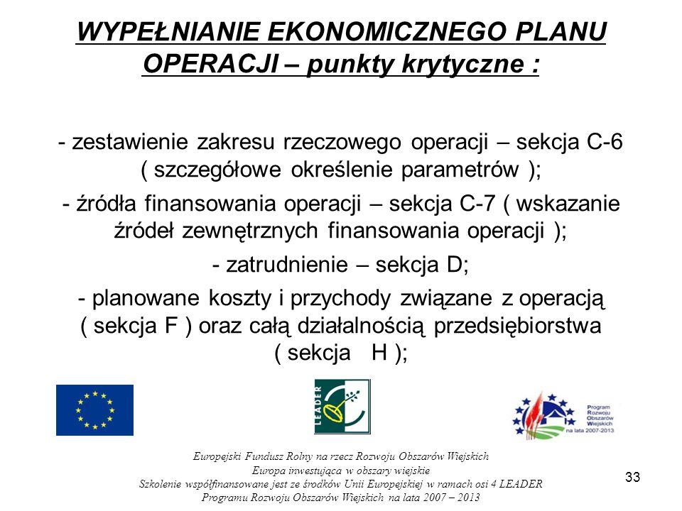 33 WYPEŁNIANIE EKONOMICZNEGO PLANU OPERACJI – punkty krytyczne : - zestawienie zakresu rzeczowego operacji – sekcja C-6 ( szczegółowe określenie parametrów ); - źródła finansowania operacji – sekcja C-7 ( wskazanie źródeł zewnętrznych finansowania operacji ); - zatrudnienie – sekcja D; - planowane koszty i przychody związane z operacją ( sekcja F ) oraz całą działalnością przedsiębiorstwa ( sekcja H ); Europejski Fundusz Rolny na rzecz Rozwoju Obszarów Wiejskich Europa inwestująca w obszary wiejskie Szkolenie współfinansowane jest ze środków Unii Europejskiej w ramach osi 4 LEADER Programu Rozwoju Obszarów Wiejskich na lata 2007 – 2013