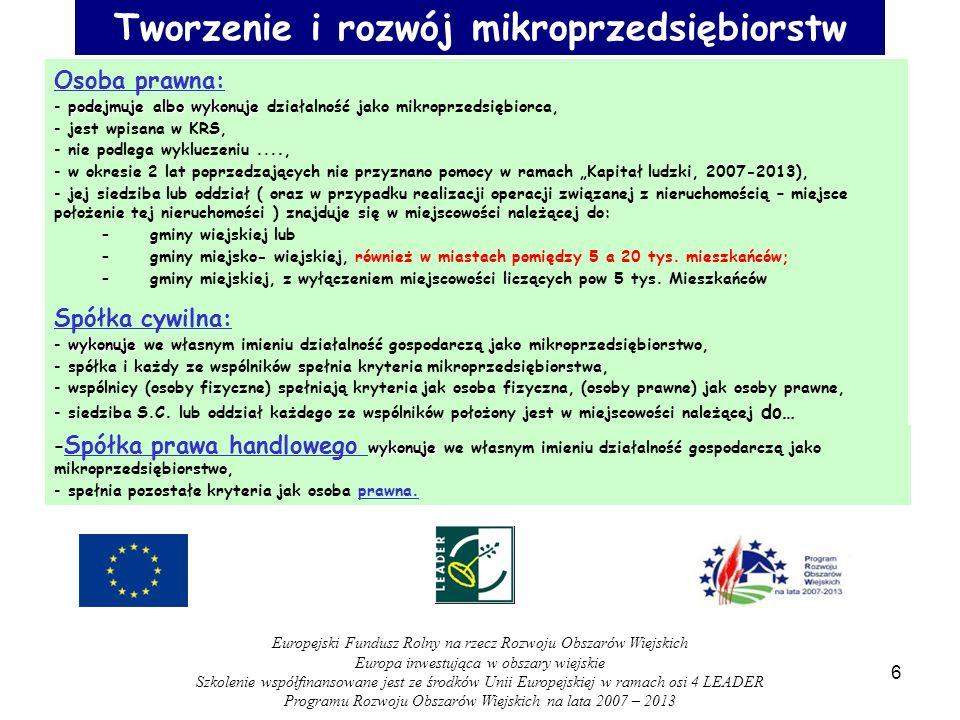Tworzenie i rozwój mikroprzedsiębiorstw Osoba prawna: podejmuje albo wykonuje - podejmuje albo wykonuje działalność jako mikroprzedsiębiorca, - jest wpisana w KRS, - nie podlega wykluczeniu...., - w okresie 2 lat poprzedzających nie przyznano pomocy w ramach Kapitał ludzki, 2007-2013), - jej siedziba lub oddział ( oraz w przypadku realizacji operacji związanej z nieruchomością – miejsce położenie tej nieruchomości ) znajduje się w miejscowości należącej do: –gminy wiejskiej lub –gminy miejsko- wiejskiej, również w miastach pomiędzy 5 a 20 tys.
