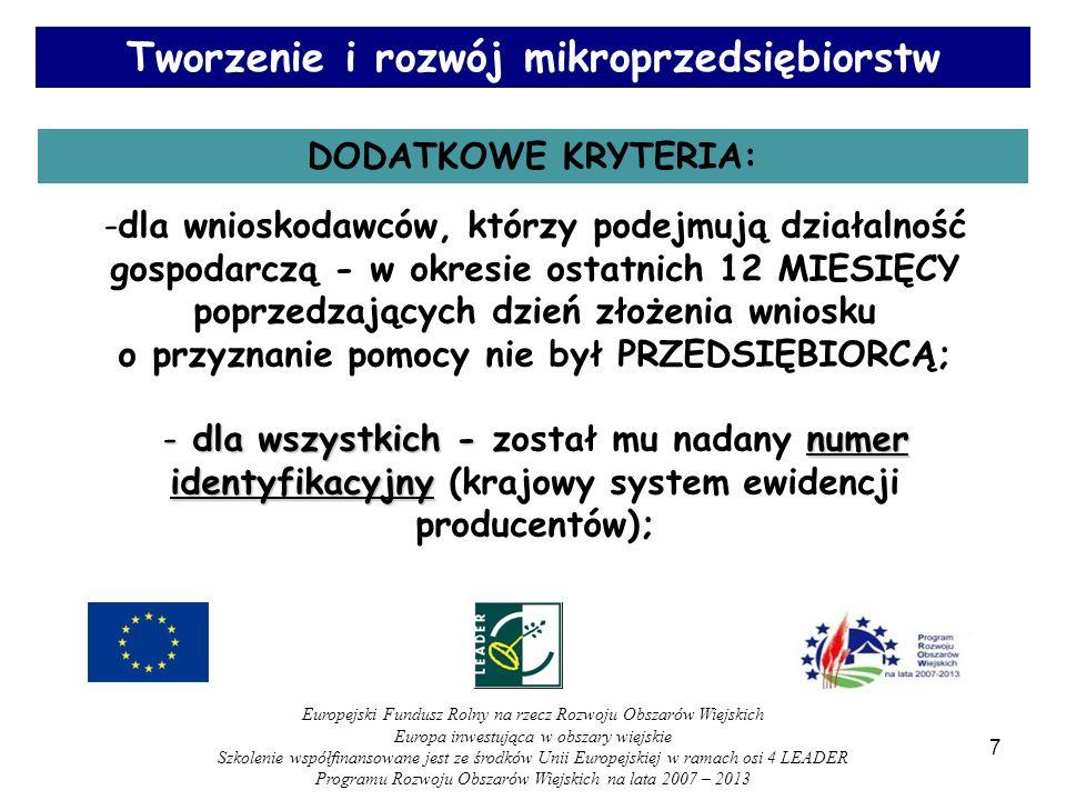 Wysokość i forma pomocy: - pomoc ma formę zwrotu części kosztów kwalifikowalnych operacji; - maksymalnie 50% kosztów kwalifikowanych projektu; - maksymalnie do 300 000 PLN dla jednego beneficjenta w okresie trwania programu 2007-2013; W przypadku przetwórstwa produktów rolnych lub jadalnych produktów leśnych maksymalna wysokość pomocy – 100.000 PLN Tworzenie i rozwój mikroprzedsiębiorstw 18 Europejski Fundusz Rolny na rzecz Rozwoju Obszarów Wiejskich Europa inwestująca w obszary wiejskie Szkolenie współfinansowane jest ze środków Unii Europejskiej w ramach osi 4 LEADER Programu Rozwoju Obszarów Wiejskich na lata 2007 – 2013