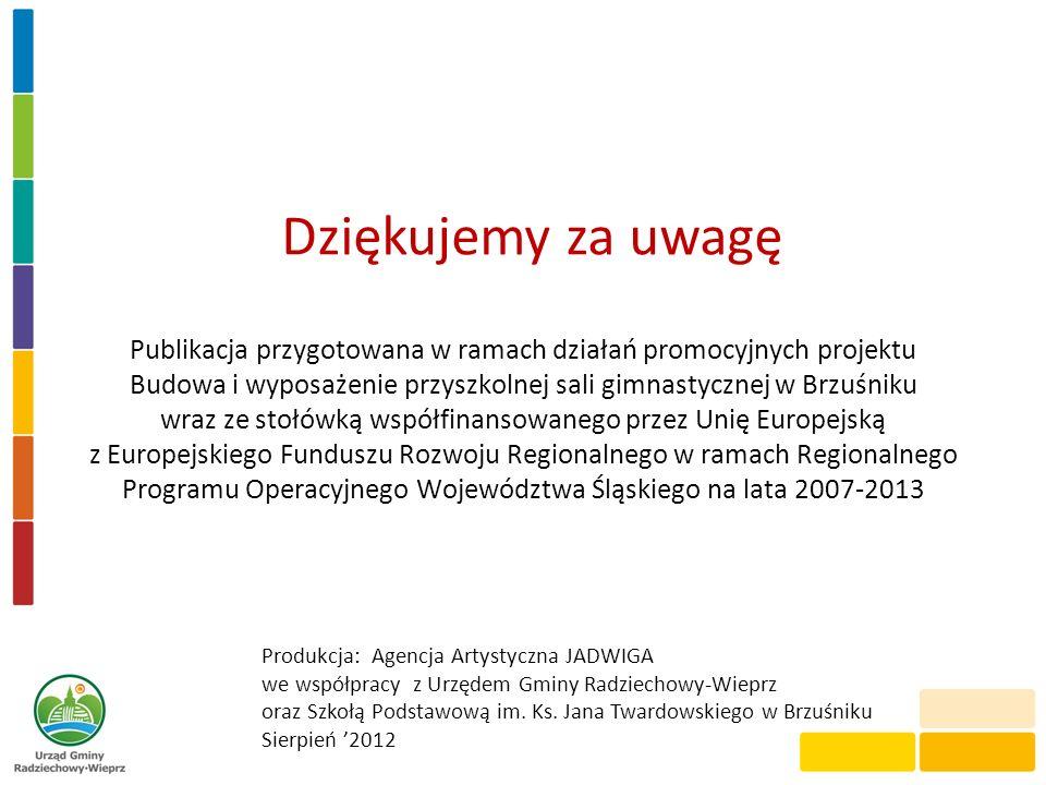 Dziękujemy za uwagę Publikacja przygotowana w ramach działań promocyjnych projektu Budowa i wyposażenie przyszkolnej sali gimnastycznej w Brzuśniku wr