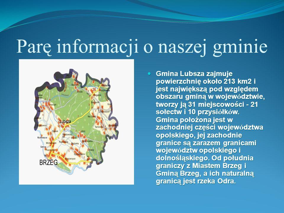 Parę informacji o naszej gminie Gmina Lubsza zajmuje powierzchnię około 213 km2 i jest największą pod względem obszaru gminą w wojew ó dztwie, tworzy