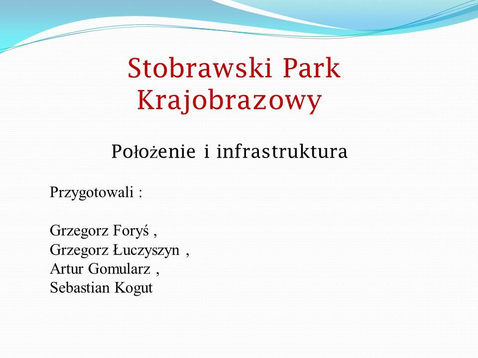 Stobrawski Park Krajobrazowy Po ł o ż enie i infrastruktura Przygotowali : Grzegorz Foryś, Grzegorz Łuczyszyn, Artur Gomularz, Sebastian Kogut