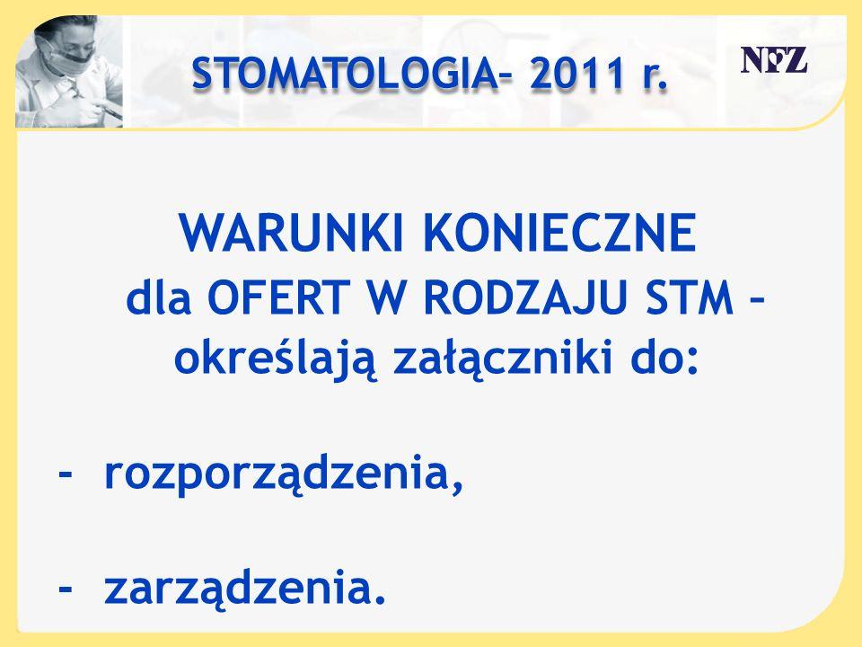 STOMATOLOGIA– 2011 r. WARUNKI KONIECZNE dla OFERT W RODZAJU STM – określają załączniki do: - rozporządzenia, - zarządzenia.