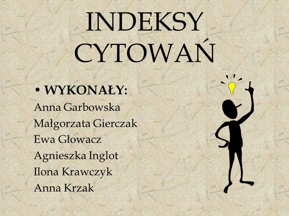 INDEKSY CYTOWAŃ WYKONAŁY: Anna Garbowska Małgorzata Gierczak Ewa Głowacz Agnieszka Inglot Ilona Krawczyk Anna Krzak