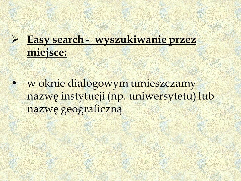 Easy search - wyszukiwanie przez miejsce: w oknie dialogowym umieszczamy nazwę instytucji (np. uniwersytetu) lub nazwę geograficzną