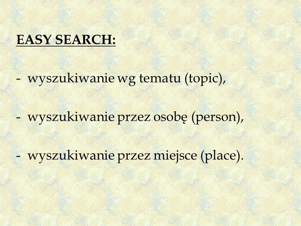 EASY SEARCH: -wyszukiwanie wg tematu (topic), -wyszukiwanie przez osobę (person), -wyszukiwanie przez miejsce (place).