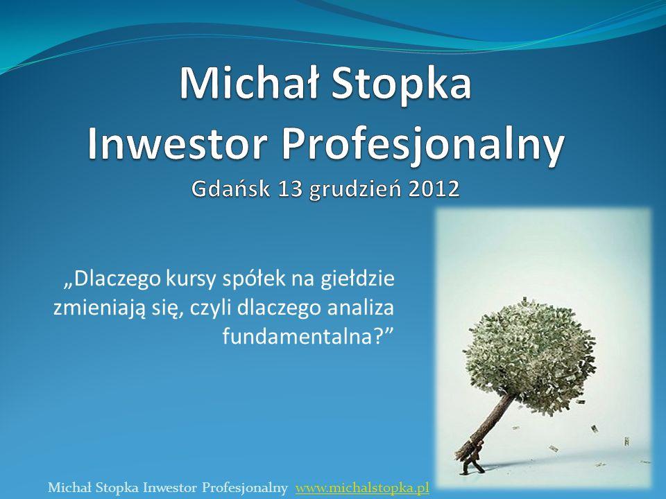 Dlaczego kursy spółek na giełdzie zmieniają się, czyli dlaczego analiza fundamentalna? Michał Stopka Inwestor Profesjonalny www.michalstopka.plwww.mic