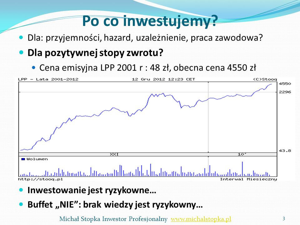 Po co inwestujemy? Dla: przyjemności, hazard, uzależnienie, praca zawodowa? Dla pozytywnej stopy zwrotu? Cena emisyjna LPP 2001 r : 48 zł, obecna cena