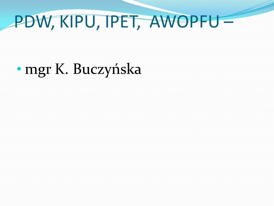 PDW, KIPU, IPET, AWOPFU – mgr K. Buczyńska