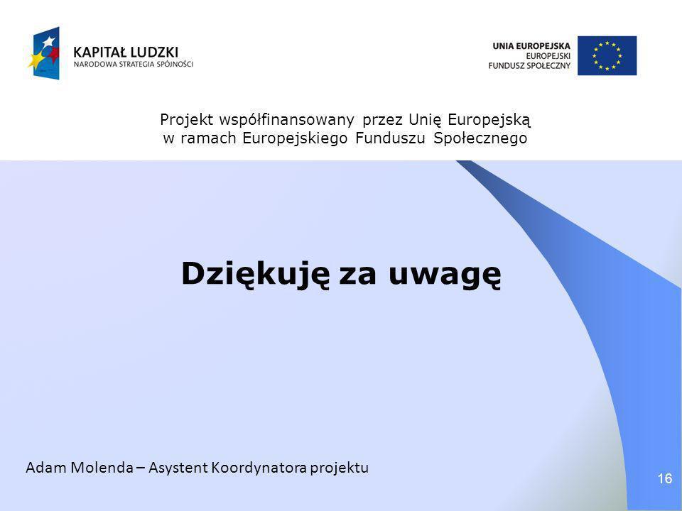 Dziękuję za uwagę 16 Projekt współfinansowany przez Unię Europejską w ramach Europejskiego Funduszu Społecznego Adam Molenda – Asystent Koordynatora p