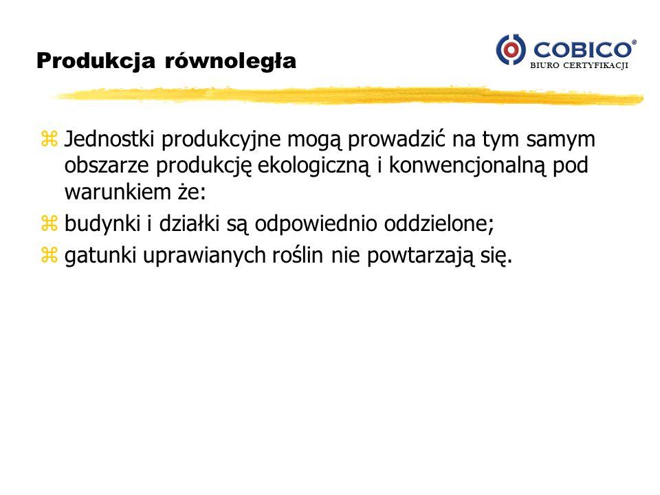 BIURO CERTYFIKACJI Produkcja równoległa zJednostki produkcyjne mogą prowadzić na tym samym obszarze produkcję ekologiczną i konwencjonalną pod warunki