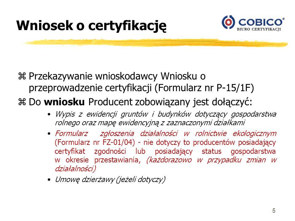 BIURO CERTYFIKACJI 6 Wniosek o certyfikację zDo wniosku Producent zobowiązany jest dołączyć: Producent posiadający już certyfikat lub posiadający status gospodarstwa w okresie przestawiania wydany przez inną jednostkę certyfikującą niż BC COBICO dostarcza kserokopię certyfikatu i zaświadczenie o statusie producenta wydane przez poprzednią jednostkę certyfikującą z ewentualnymi zaleceniami.