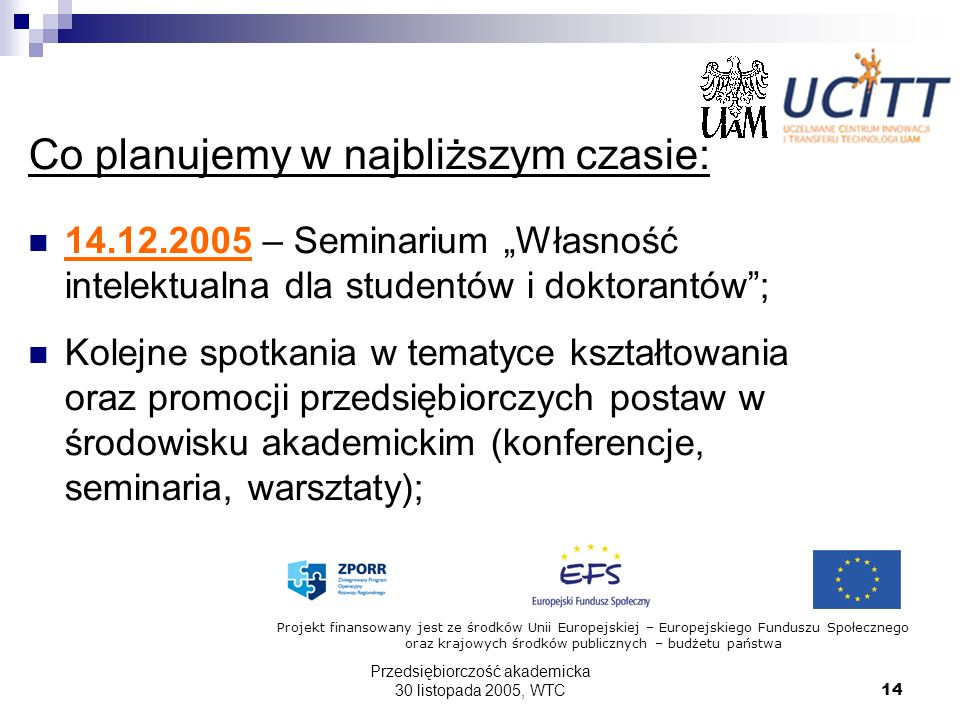 Przedsiębiorczość akademicka 30 listopada 2005, WTC14 Co planujemy w najbliższym czasie: 14.12.2005 – Seminarium Własność intelektualna dla studentów