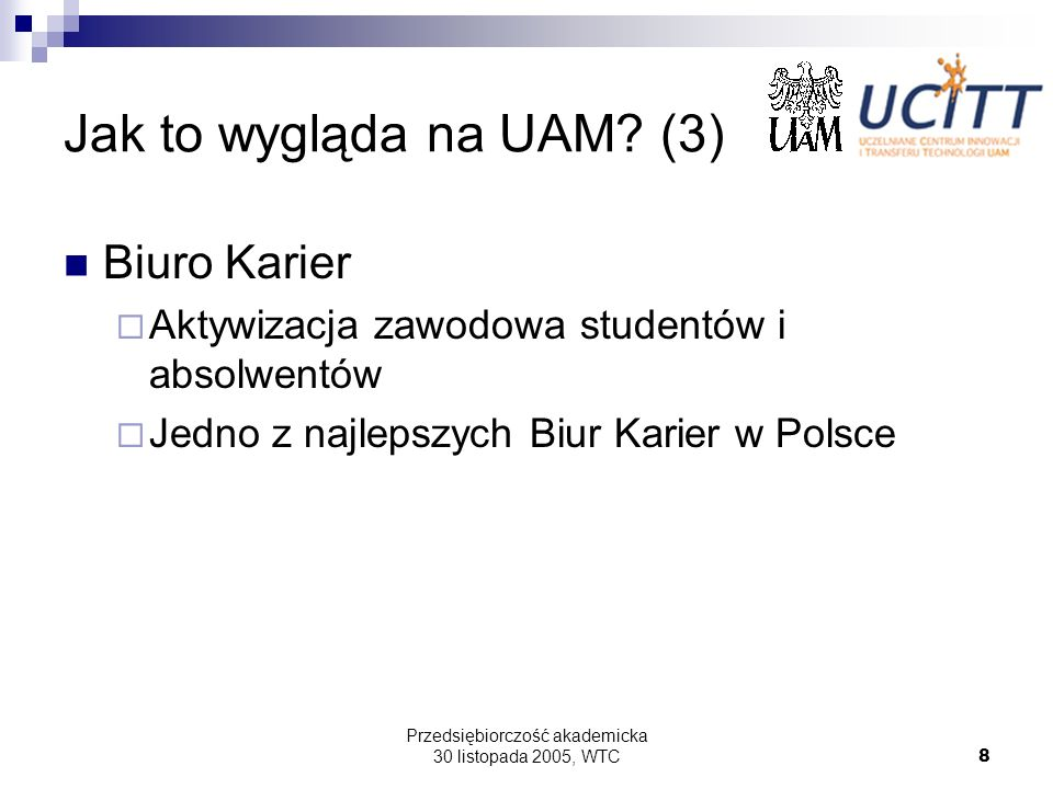 Przedsiębiorczość akademicka 30 listopada 2005, WTC8 Jak to wygląda na UAM? (3) Biuro Karier Aktywizacja zawodowa studentów i absolwentów Jedno z najl