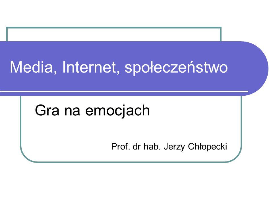 Media, Internet, społeczeństwo Gra na emocjach Prof. dr hab. Jerzy Chłopecki