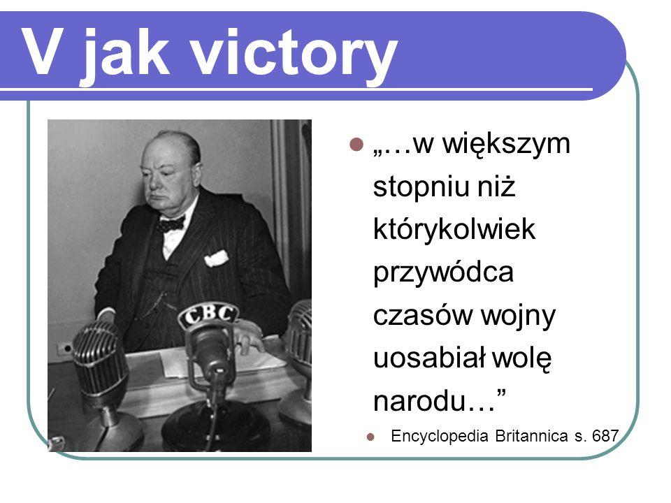 V jak victory …w większym stopniu niż którykolwiek przywódca czasów wojny uosabiał wolę narodu… Encyclopedia Britannica s. 687