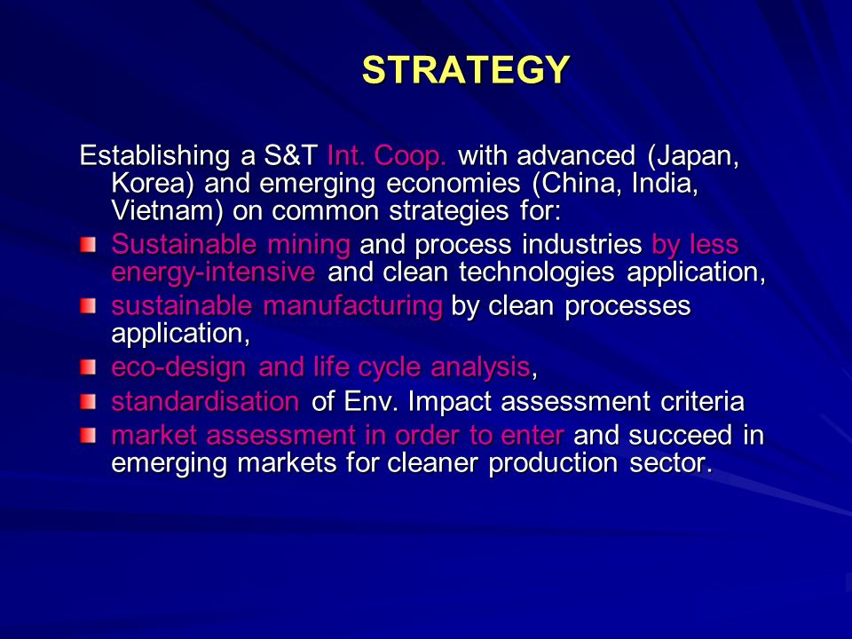 STRATEGY STRATEGY Establishing a S&T Int. Coop. with advanced (Japan, Korea) and emerging economies (China, India, Vietnam) on common strategies for: