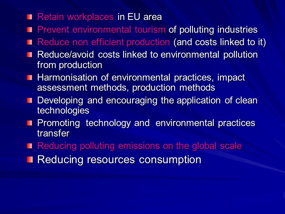 Retain workplaces in EU area Prevent environmental tourism of polluting industries Reduce non efficient production (and costs linked to it) Reduce/avo