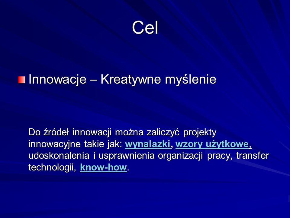 Cel Innowacje – Kreatywne myślenie Do źródeł innowacji można zaliczyć projekty innowacyjne takie jak: wynalazki, wzory użytkowe, udoskonalenia i uspra