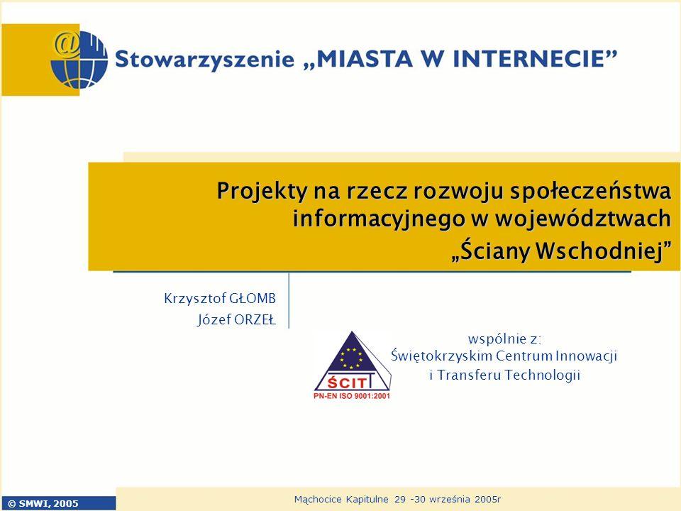 © SMWI, 2005 Mąchocice Kapitulne 29 -30 września 2005r Projekty na rzecz rozwoju społeczeństwa informacyjnego w województwach Ściany Wschodniej Krzysz