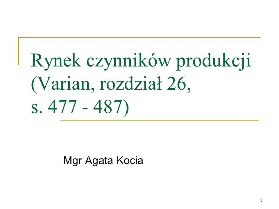 1 Rynek czynników produkcji (Varian, rozdział 26, s. 477 - 487) Mgr Agata Kocia