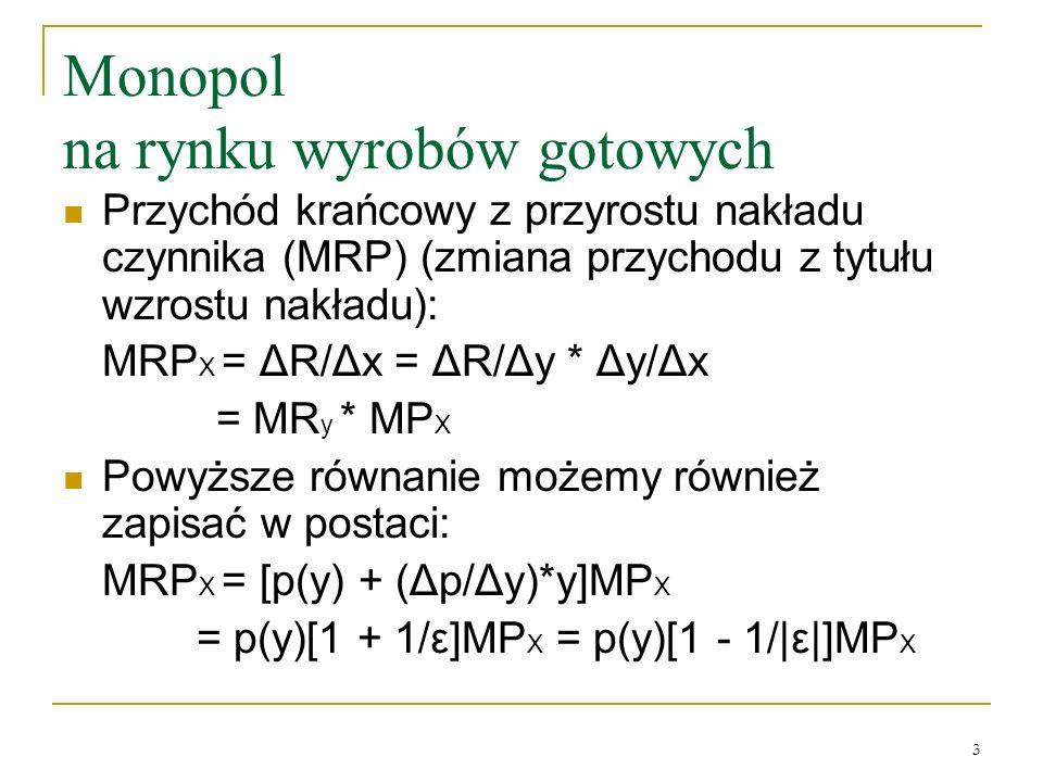 4 Monopol na rynku wyrobów gotowych ε (elastyczność) 1 firmy na rynku konkurencyjnym = --> MRP = pMP X W monopolu wartość Δx jest ___________ niż w doskonałej konkurencji: MRP X = p(y)[1 - 1/ ε ]MP X pMP X Dlaczego.