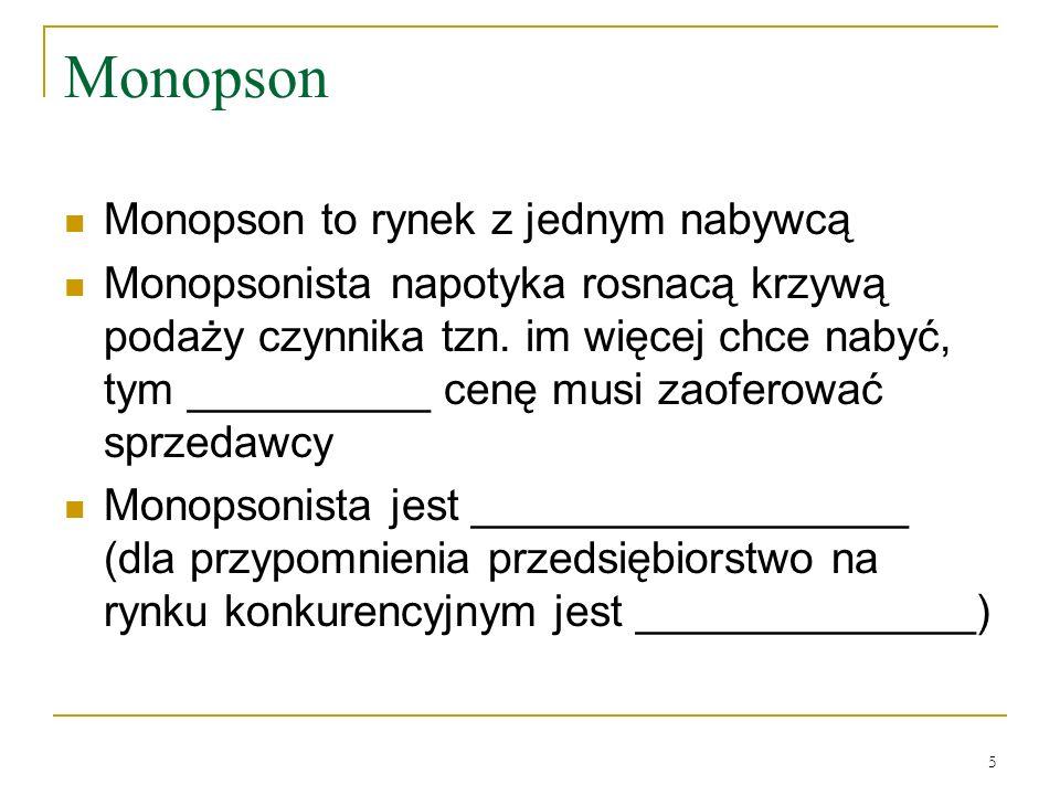5 Monopson Monopson to rynek z jednym nabywcą Monopsonista napotyka rosnacą krzywą podaży czynnika tzn. im więcej chce nabyć, tym __________ cenę musi