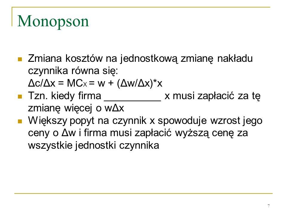 7 Monopson Zmiana kosztów na jednostkową zmianę nakładu czynnika równa się: Δc/Δx = MC X = w + (Δw/Δx)*x Tzn. kiedy firma __________ x musi zapłacić z