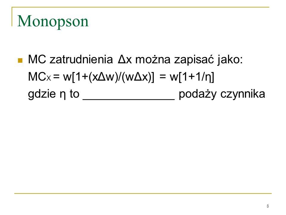8 Monopson MC zatrudnienia Δx można zapisać jako: MC X = w[1+(xΔw)/(wΔx)] = w[1+1/η] gdzie η to ______________ podaży czynnika