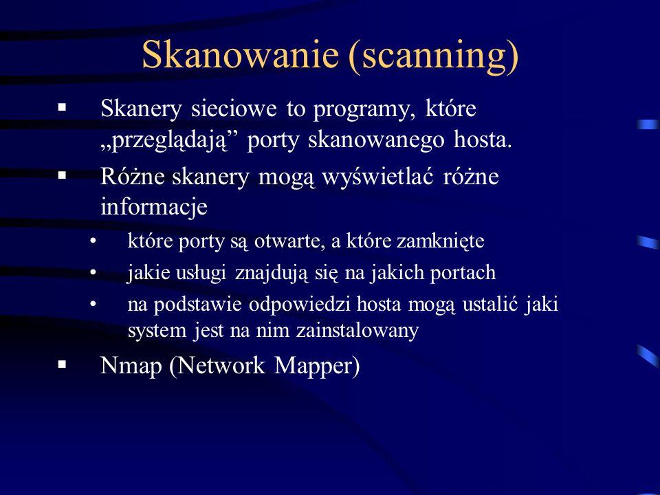 Skanowanie (scanning) Skanery sieciowe to programy, które przeglądają porty skanowanego hosta. Różne skanery mogą wyświetlać różne informacje które po