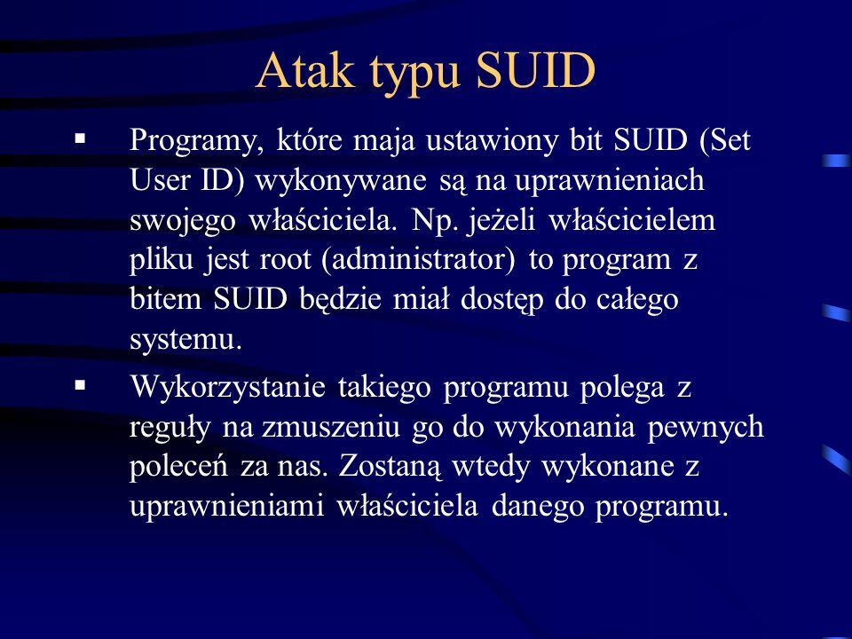 Atak typu SUID Programy, które maja ustawiony bit SUID (Set User ID) wykonywane są na uprawnieniach swojego właściciela. Np. jeżeli właścicielem pliku
