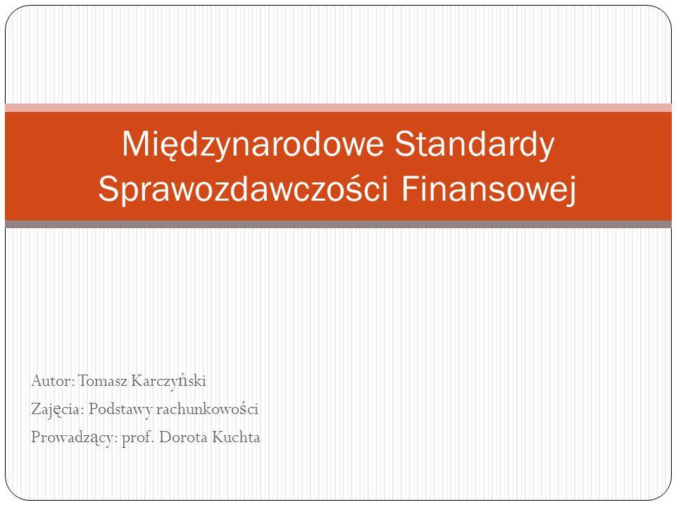 Autor: Tomasz Karczy ń ski Zaj ę cia: Podstawy rachunkowo ś ci Prowadz ą cy: prof. Dorota Kuchta Międzynarodowe Standardy Sprawozdawczości Finansowej
