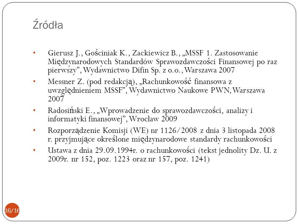 Źródła Gierusz J., Go ś ciniak K., Zackiewicz B., MSSF 1. Zastosowanie Mi ę dzynarodowych Standardów Sprawozdawczo ś ci Finansowej po raz pierwszy, Wy