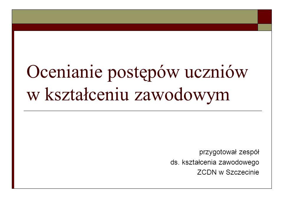 Ocenianie postępów uczniów w kształceniu zawodowym przygotował zespół ds. kształcenia zawodowego ZCDN w Szczecinie