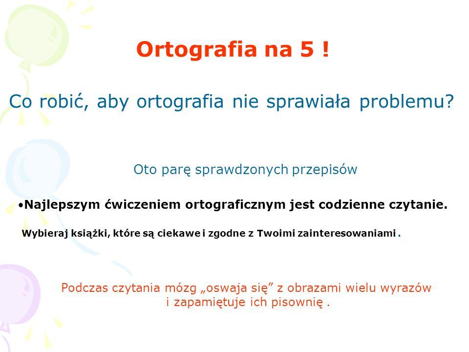 Ortografia na 5 ! Co robić, aby ortografia nie sprawiała problemu? Oto parę sprawdzonych przepisów Najlepszym ćwiczeniem ortograficznym jest codzienne