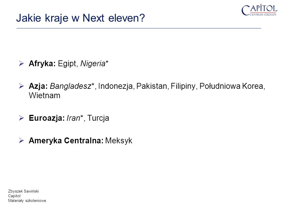 Jakie kraje w Next eleven? Afryka: Egipt, Nigeria* Azja: Bangladesz*, Indonezja, Pakistan, Filipiny, Południowa Korea, Wietnam Euroazja: Iran*, Turcja