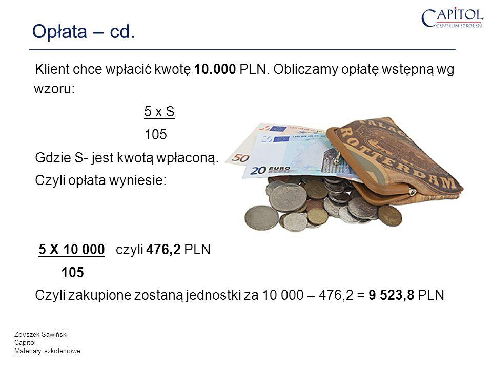 Opłata – cd. Klient chce wpłacić kwotę 10.000 PLN. Obliczamy opłatę wstępną wg wzoru: 5 x S 105 Gdzie S- jest kwotą wpłaconą. Czyli opłata wyniesie: 5