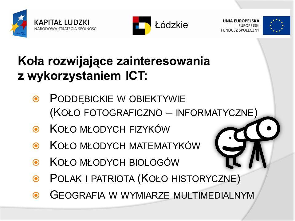 Koła rozwijające zainteresowania z wykorzystaniem ICT: P ODDĘBICKIE W OBIEKTYWIE (K OŁO FOTOGRAFICZNO – INFORMATYCZNE ) K OŁO MŁODYCH FIZYKÓW K OŁO MŁODYCH MATEMATYKÓW K OŁO MŁODYCH BIOLOGÓW P OLAK I PATRIOTA (K OŁO HISTORYCZNE ) G EOGRAFIA W WYMIARZE MULTIMEDIALNYM