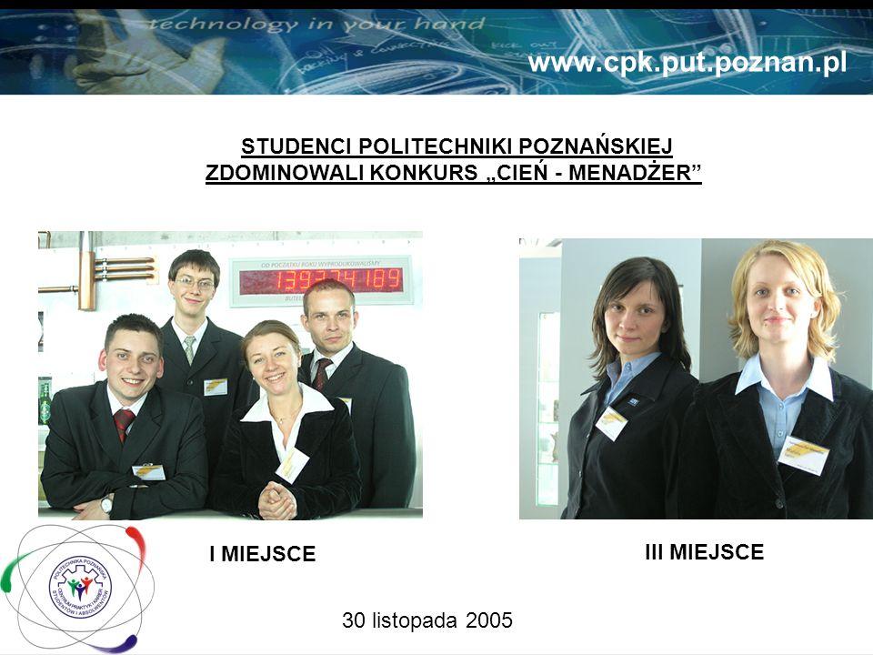 30 listopada 2005 STUDENCI POLITECHNIKI POZNAŃSKIEJ ZDOMINOWALI KONKURS CIEŃ - MENADŻER www.cpk.put.poznan.pl I MIEJSCE III MIEJSCE